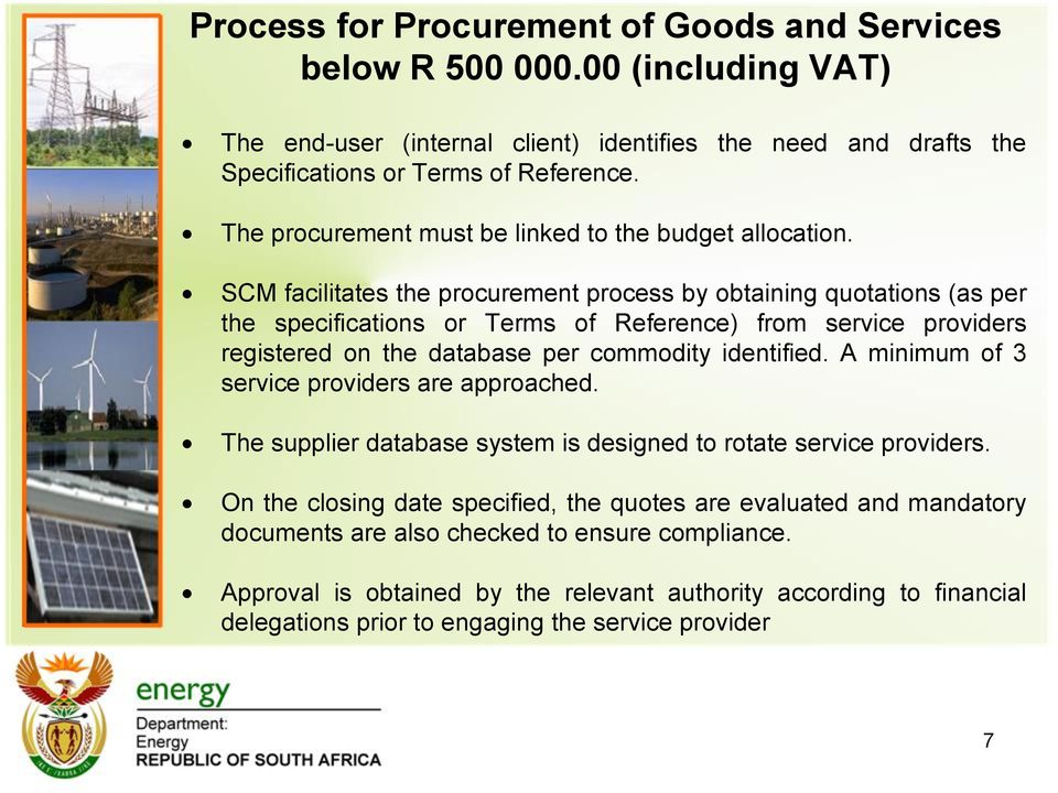 SCM facilitates the procurement process by obtaining quotations (as per the specifications or Terms of Reference) from service providers registered on the database per commodity identified.