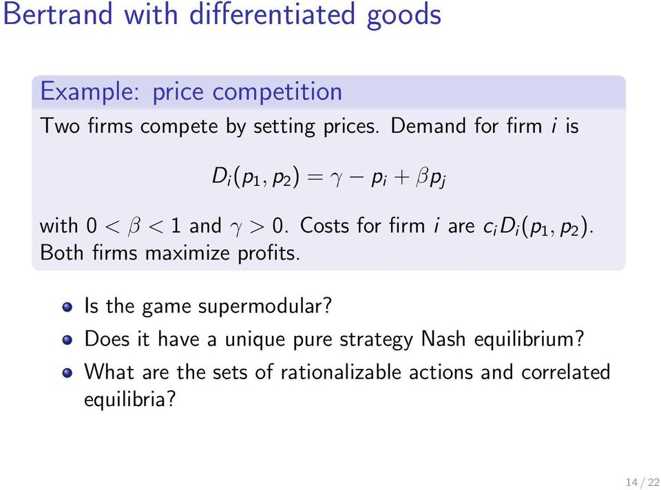 Costs for firm i are c i D i (p 1, p 2 ). Both firms maximize profits. Is the game supermodular?