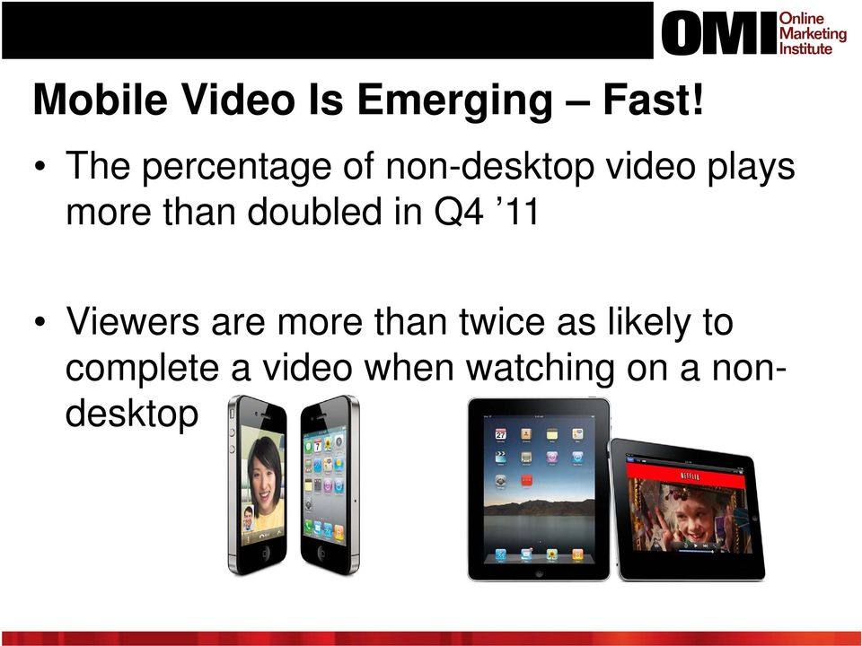 11 Viewers are more than twice as likely to complete a video when