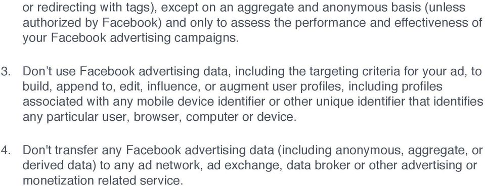 Don t use Facebook advertising data, including the targeting criteria for your ad, to build, append to, edit, influence, or augment user profiles, including profiles