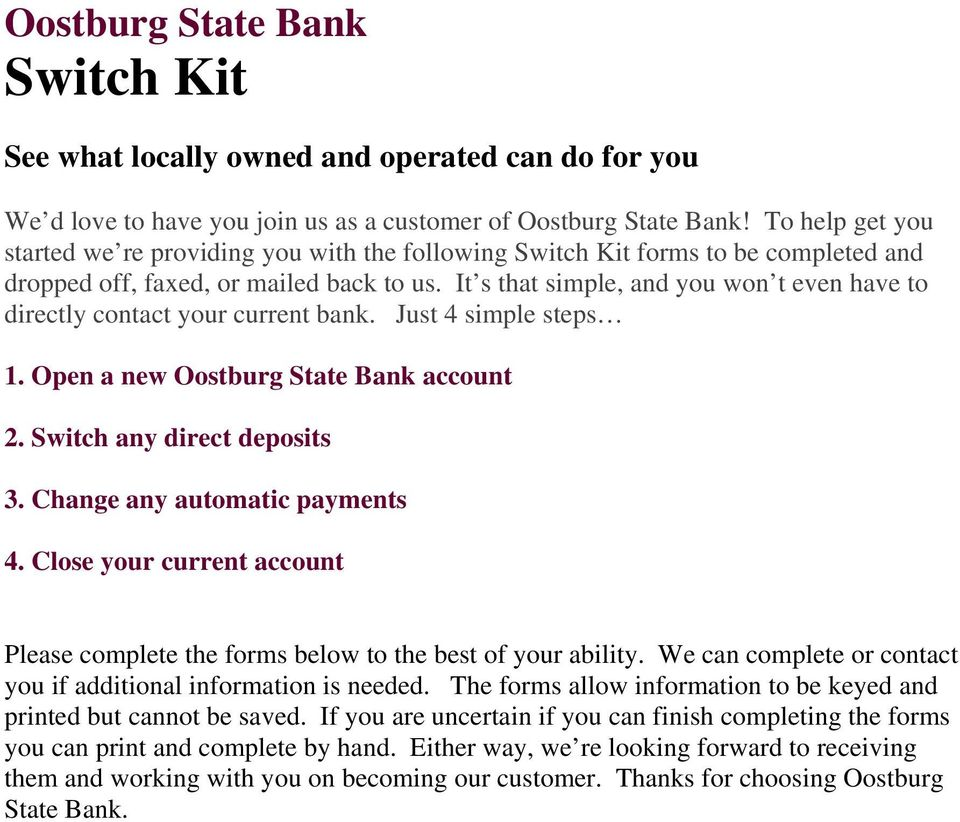 It s that simple, and you won t even have to directly contact your current bank. Just 4 simple steps 1. Open a new Oostburg State Bank account 2. Switch any direct deposits 3.