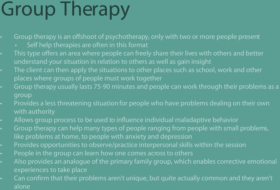 places where groups of people must work together Group therapy usually lasts 75-90 minutes and people can work through their problems as a group Provides a less threatening situation for people who