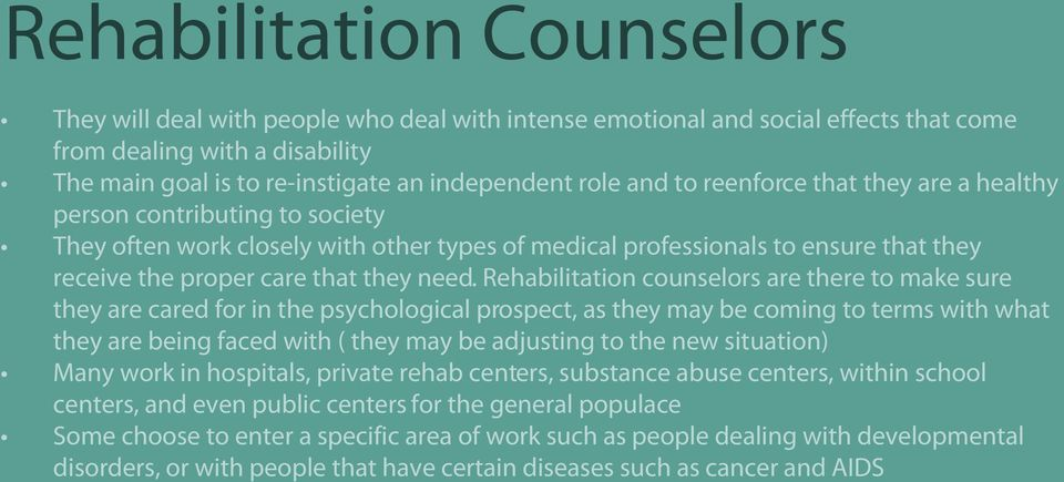 Rehabilitation counselors are there to make sure they are cared for in the psychological prospect, as they may be coming to terms with what they are being faced with ( they may be adjusting to the