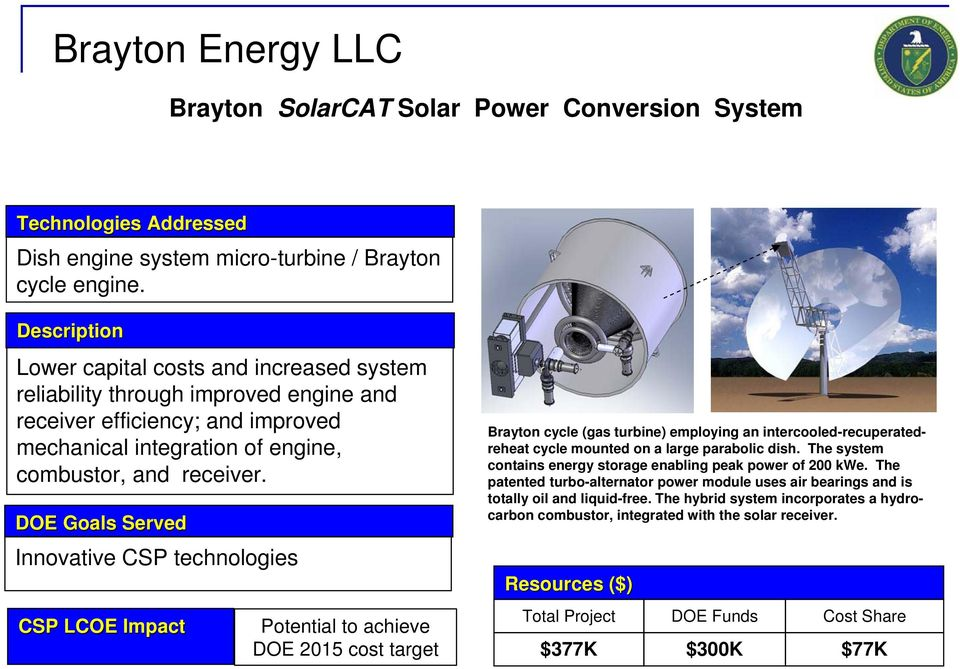DOE Goals Served Innovative CSP technologies CSP LCOE Impact Potential to achieve DOE 2015 cost target Brayton cycle (gas turbine) employing an intercooled-recuperatedreheat cycle mounted on a large
