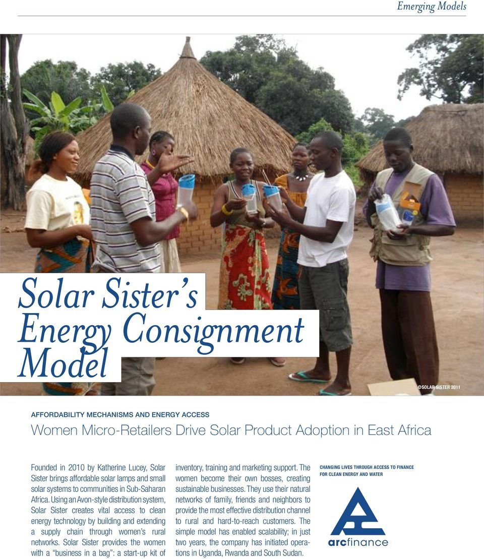 Using an Avon-style distribution system, Solar Sister creates vital access to clean energy technology by building and extending a supply chain through women s rural networks.