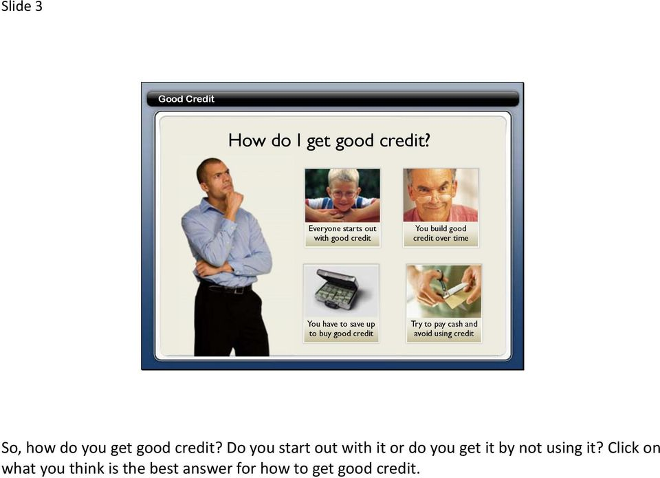 to buy good credit Try to pay cash and avoid using credit So, how do you get good credit?