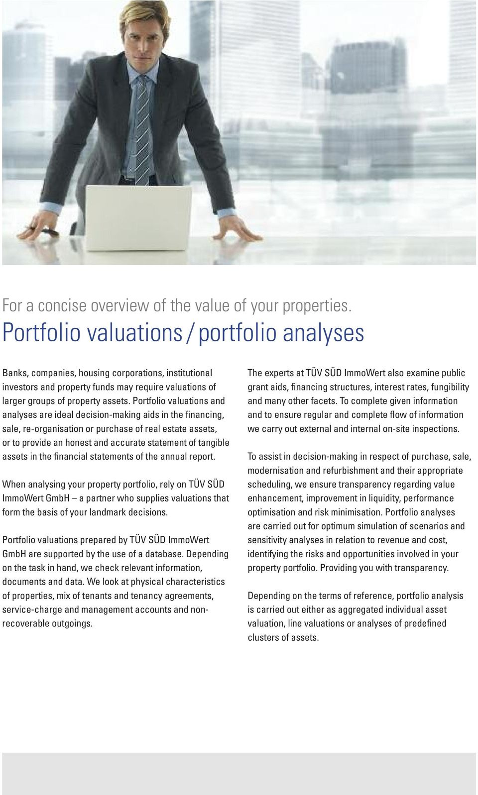 Portfolio valuations and analyses are ideal decision-making aids in the financing, sale, re-organisation or purchase of real estate assets, or to provide an honest and accurate statement of tangible