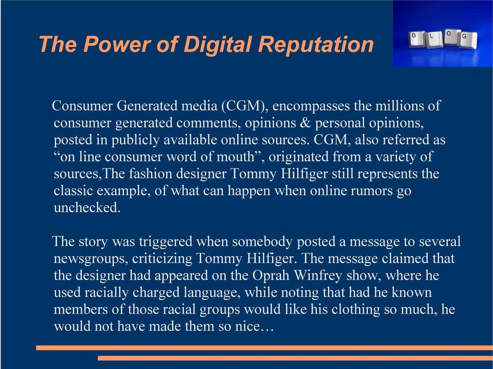 CGM, also referred as on line consumer word of mouth, originated from a variety of sources,the fashion designer Tommy Hilfiger still represents the classic example, of what can happen when