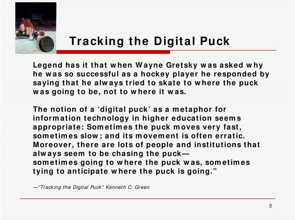 The notion of a digital puck as a metaphor for information technology in higher education seems appropriate: Sometimes the puck moves very fast, sometimes slow;