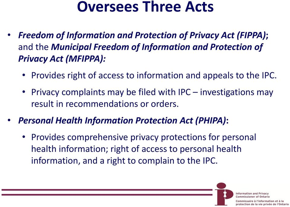Privacy complaints may be filed with IPC investigations may result in recommendations or orders.