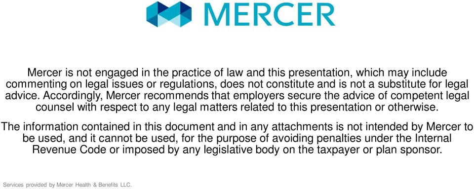 Accordingly, Mercer recommends that employers secure the advice of competent legal counsel with respect to any legal matters related to this presentation or otherwise.