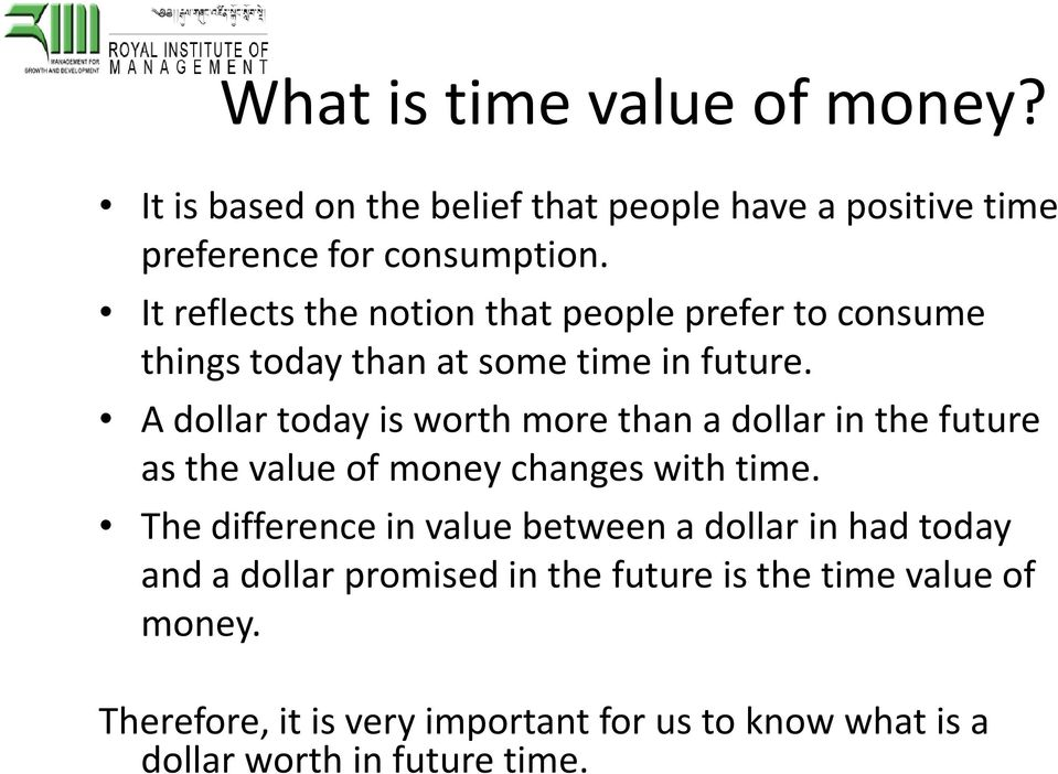 A dollar today is worth more than a dollar in the future as the value of money changes with time.