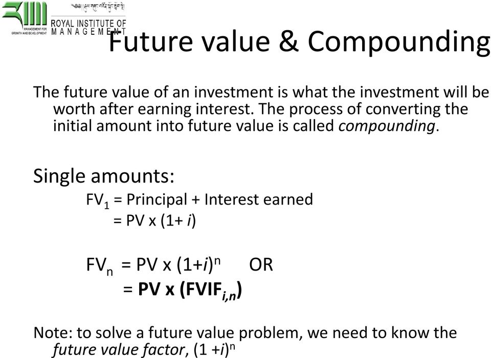 The process of converting the initial amount into future value is called compounding.