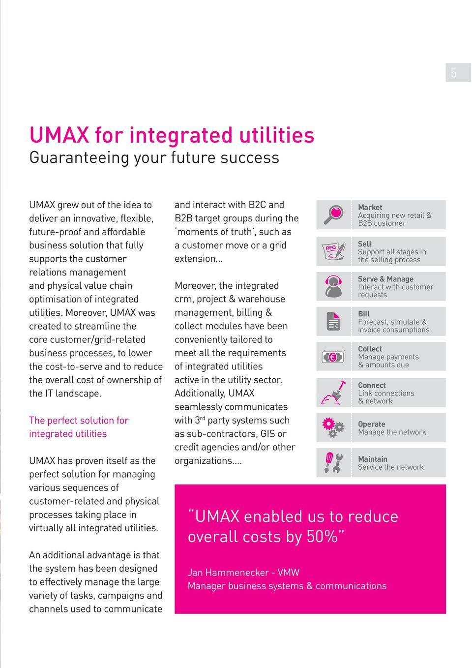Moreover, UMAX was created to streamline the core customer/grid-related business processes, to lower the cost-to-serve and to reduce the overall cost of ownership of the IT landscape.