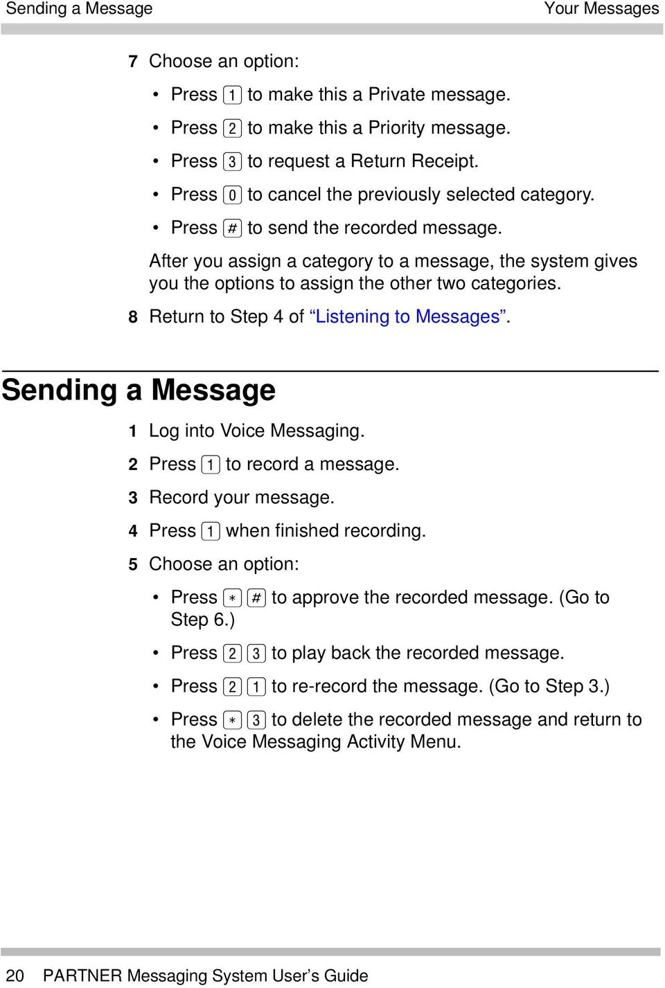 8 Return to Step 4 of Listening to Messages. Sending a Message 1 Log into Voice Messaging. 2 Press to record a message. 3 Record your message. 4 Press when finished recording.
