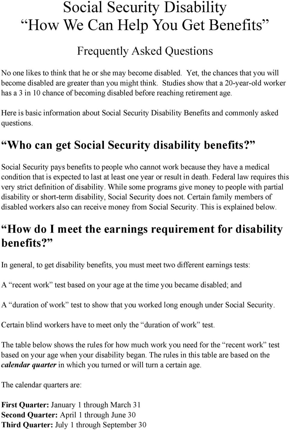 Here is basic information about Social Security Disability Benefits and commonly asked questions. Who can get Social Security disability benefits?