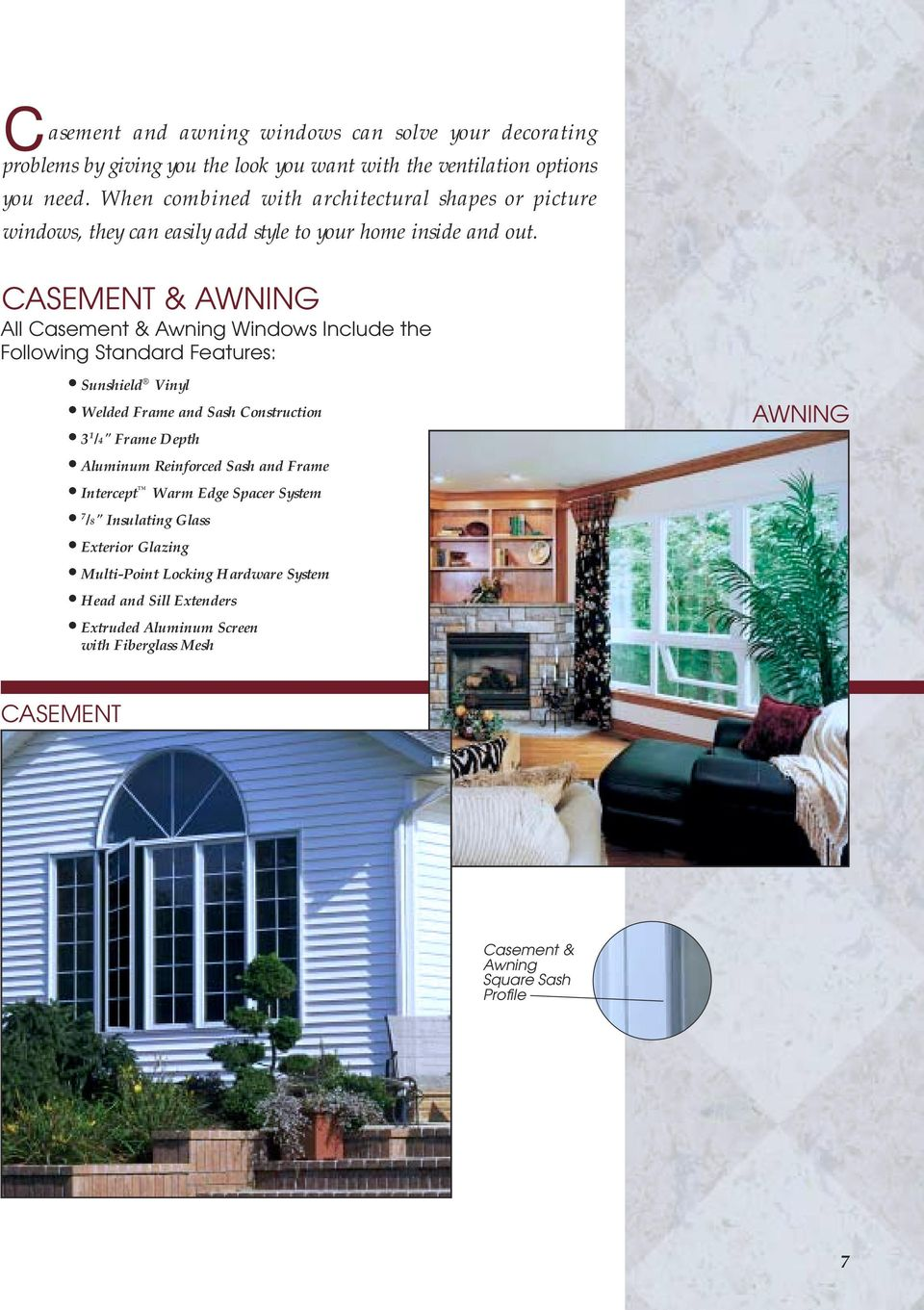 "CASEMENT & AWNING All Casement & Awning Windows Include the Following Standard Features: Sunshield Vinyl Welded Frame and Sash Construction 3 1 /4"" Frame Depth Aluminum"