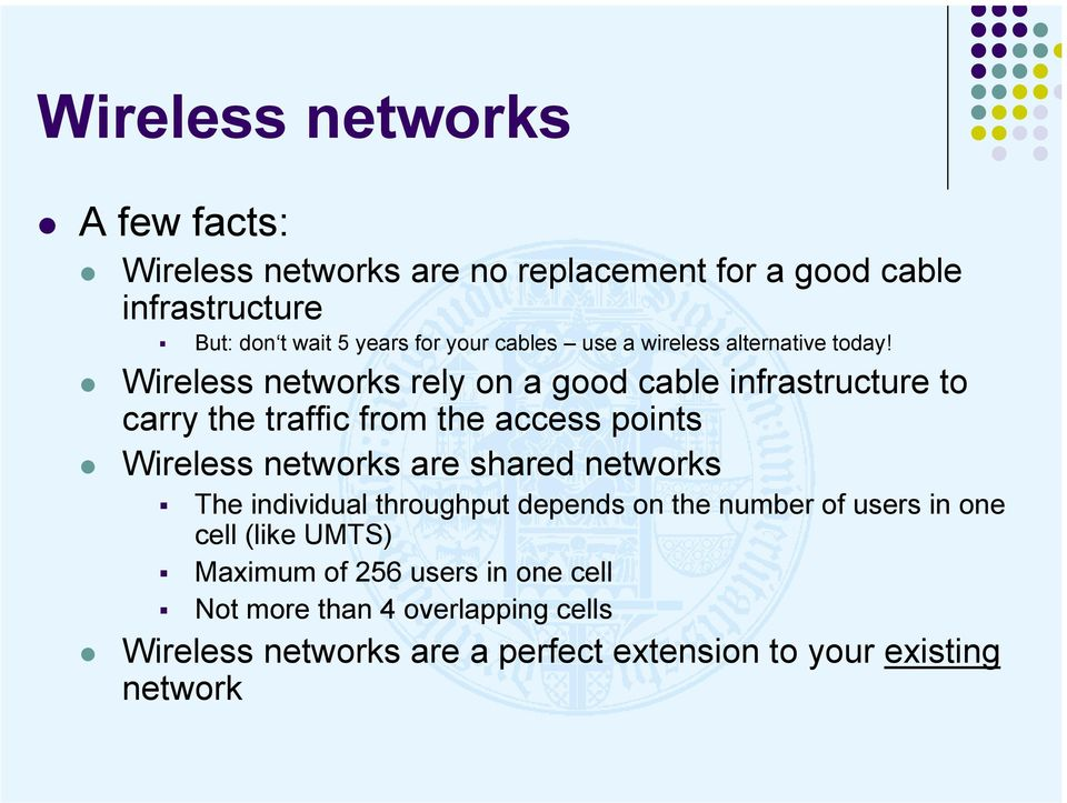 Wireless networks rely on a good cable infrastructure to carry the traffic from the access points Wireless networks are shared
