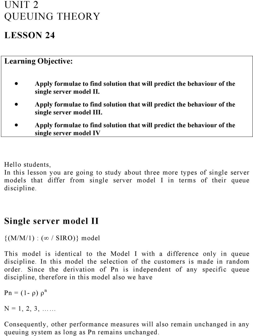 Apply formulae to find solution that will predict the behaviour of the single server model IV Hello students, In this lesson you are going to study about three more types of single server models that