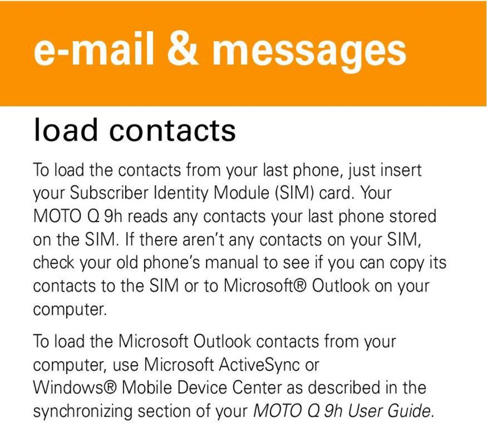If there aren t any contacts on your SIM, check your old phone s manual to see if you can copy its contacts to the SIM or to Microsoft