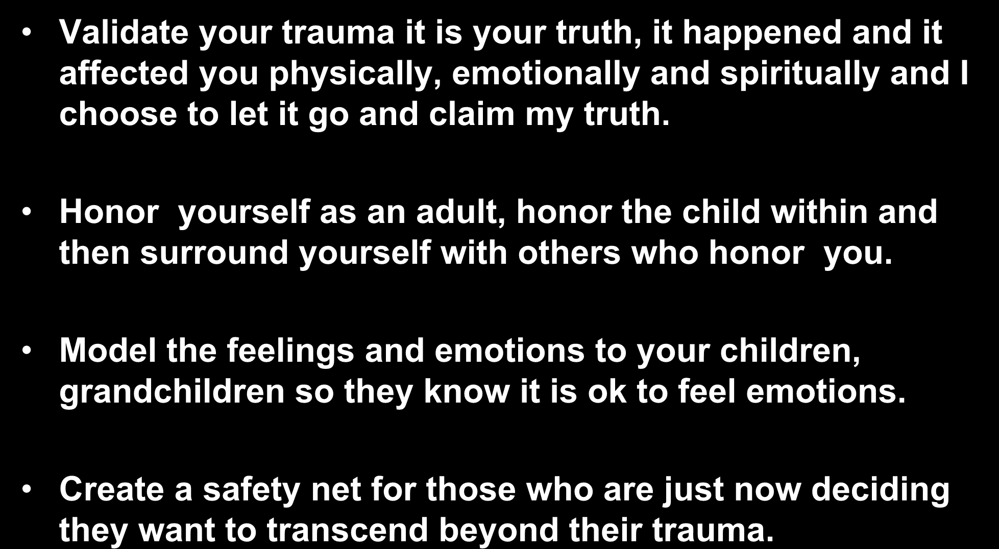 Steps to Resolution within ourselves: Validate your trauma it is your truth, it happened and it affected you physically, emotionally and spiritually and I choose to let it go and claim my truth.