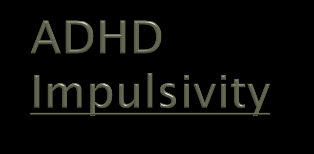 The core deficit in ADHD is impulsivity, which is an impaired ability to inhibit immediate reactions to what is happening at the moment ADHD is a developmental disorder of self-control Poor