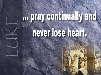 MONDAY AM SUNDAY S GOSPEL Gospel Luke 18:1-8 (Video 1m 20s) Jesus told his disciples a parable about the need to pray continually and never lose heart.