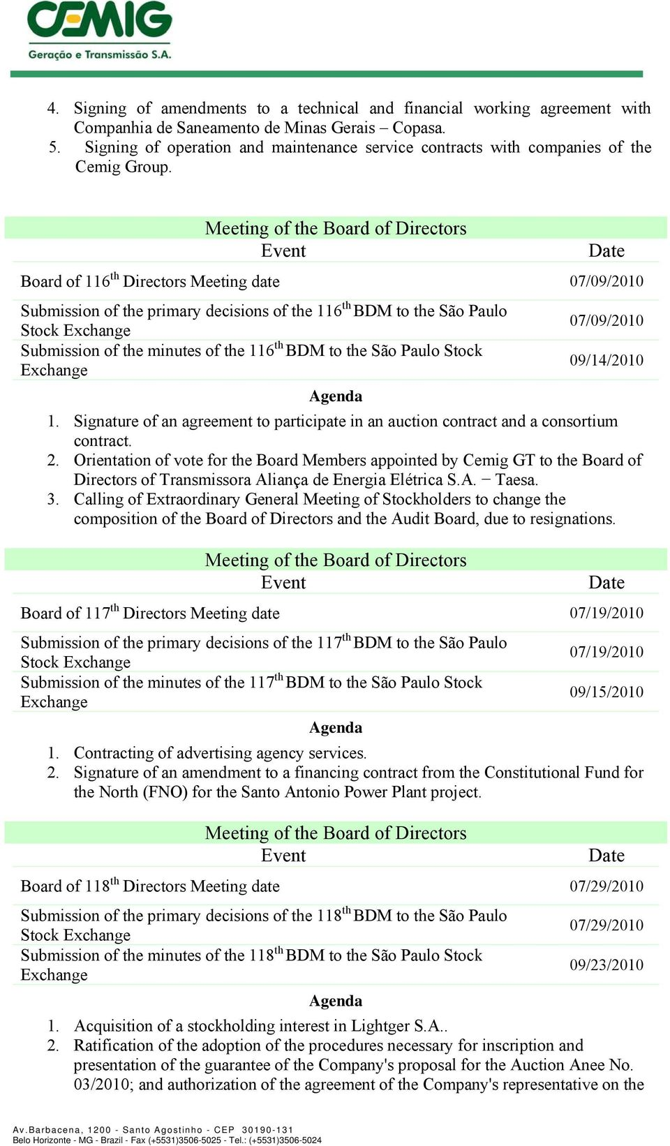 Board of 116 th Directors Meeting date 07/09/2010 Submission of the primary decisions of the 116 th BDM to the São Paulo 07/09/2010 Stock Submission of the minutes of the 116 th BDM to the São Paulo
