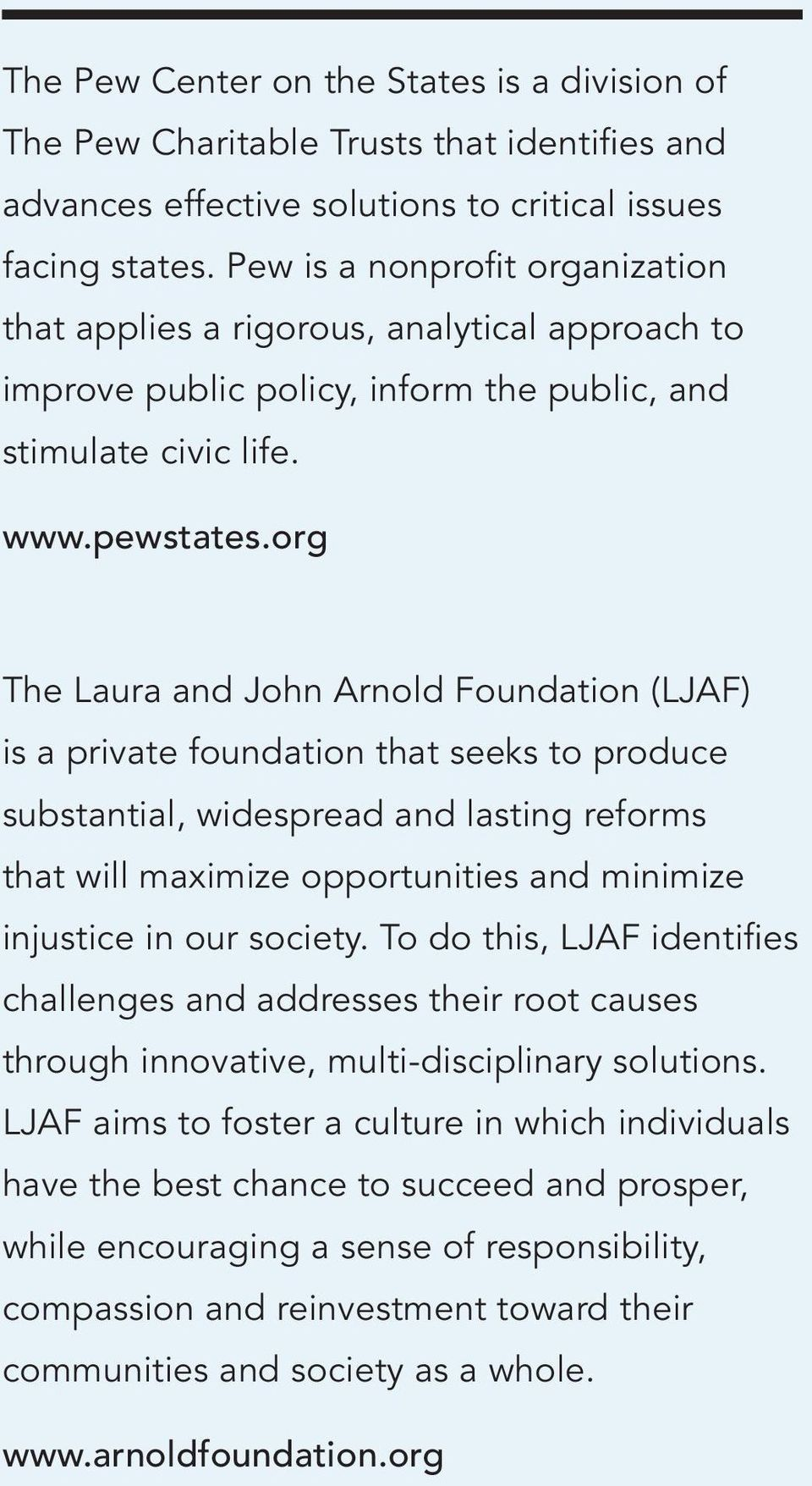 org The Laura and John Arnold Foundation (LJAF) is a private foundation that seeks to produce substantial, widespread and lasting reforms that will maximize opportunities and minimize injustice in