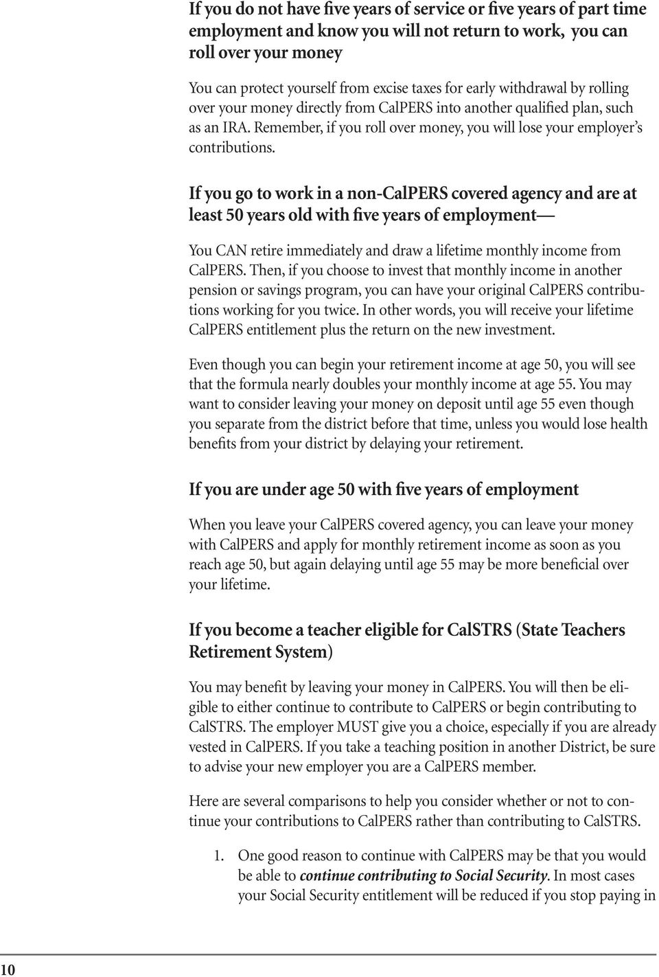 If you go to work in a non-calpers covered agency and are at least 50 years old with five years of employment You CAN retire immediately and draw a lifetime monthly income from CalPERS.