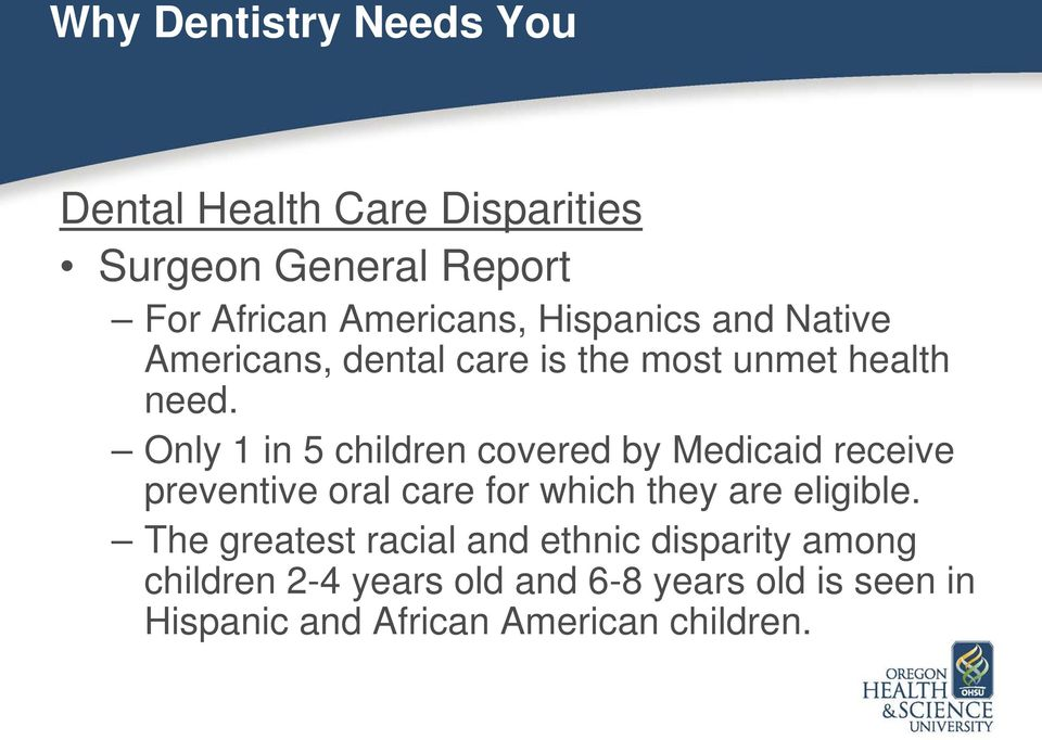 Only 1 in 5 children covered by Medicaid receive preventive oral care for which they are eligible.