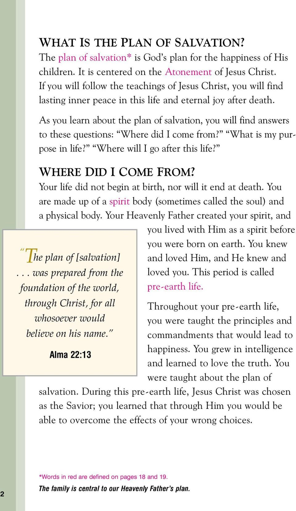 As you learn about the plan of salvation, you will find answers to these questions: Where did I come from? What is my purpose in life? Where will I go after this life? WHERE DID I COME FROM?