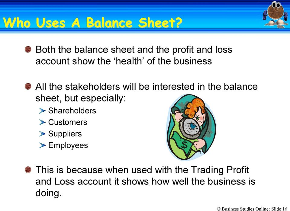 the stakeholders will be interested in the balance sheet, but especially: Shareholders