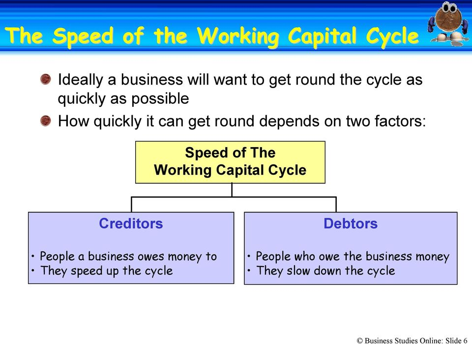 Working Capital Cycle Creditors Debtors People a business owes money to They speed up the