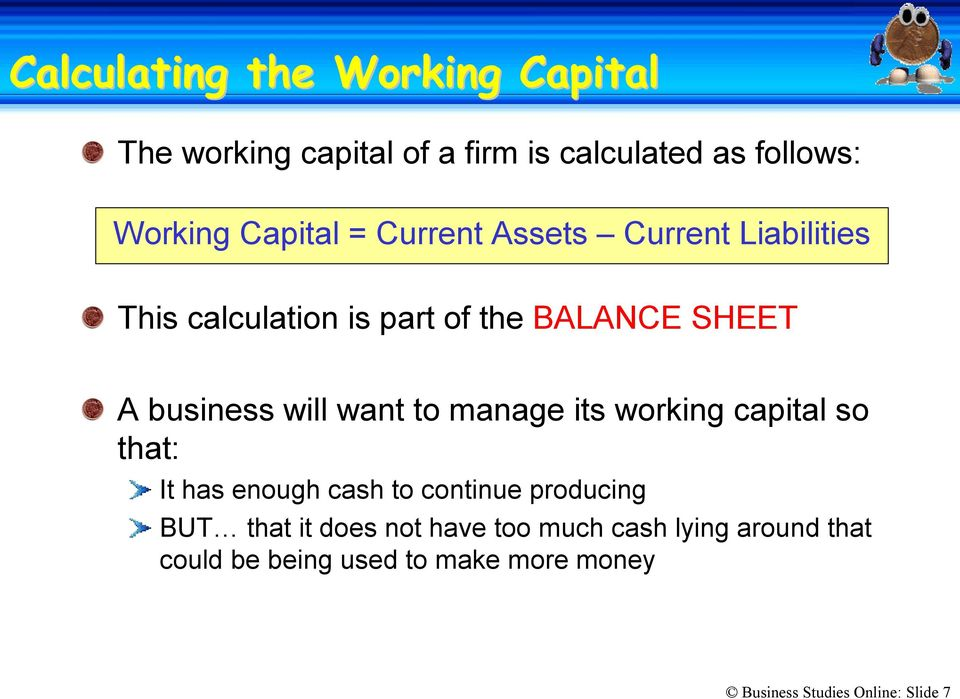 to manage its working capital so that: It has enough cash to continue producing BUT that it does not