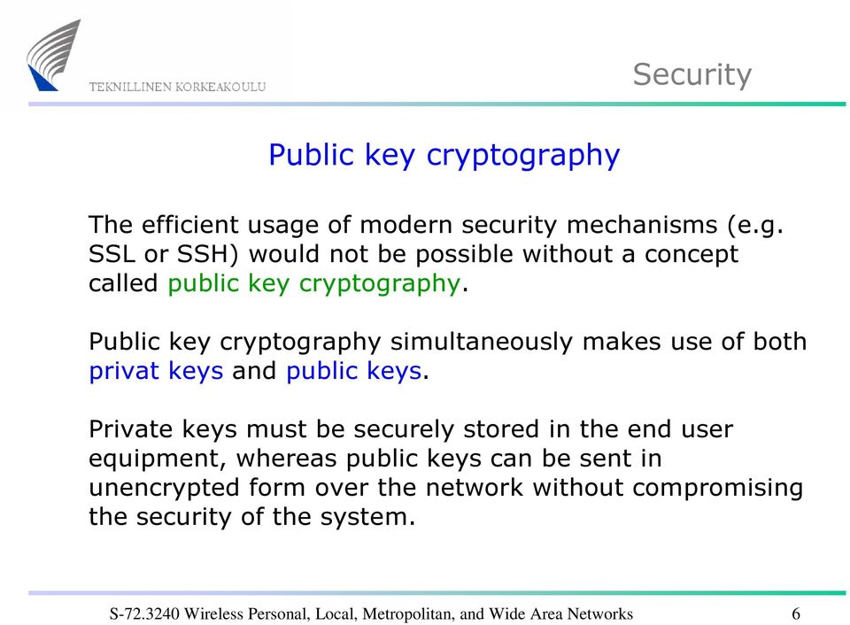 Private keys must be securely stored in the end user equipment, whereas public keys can be sent in unencrypted form over the