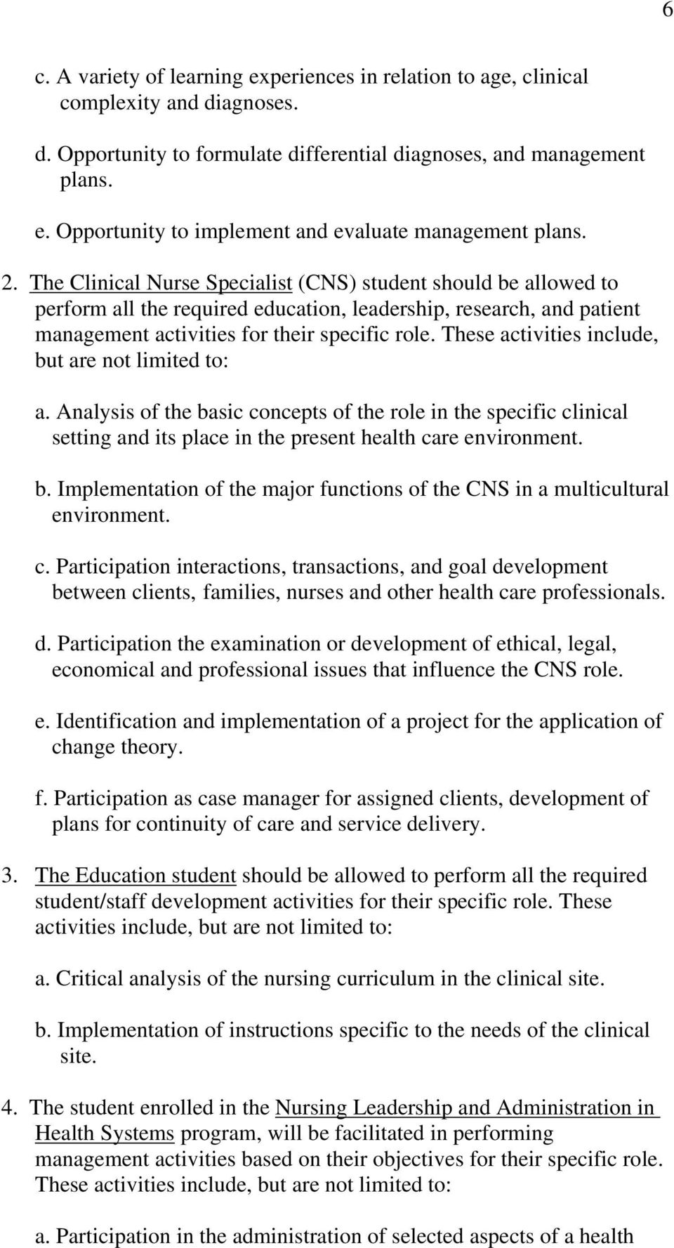 These activities include, but are not limited to: a. Analysis of the basic concepts of the role in the specific clinical setting and its place in the present health care environment. b. Implementation of the major functions of the CNS in a multicultural environment.