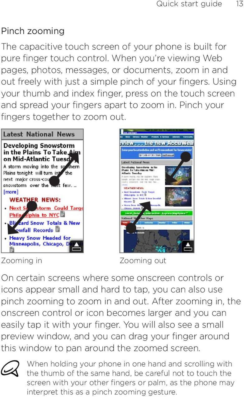 Using your thumb and index finger, press on the touch screen and spread your fingers apart to zoom in. Pinch your fingers together to zoom out.