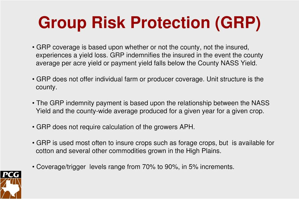 Unit structure is the county. The GRP indemnity payment is based upon the relationship between the NASS Yield and the county-wide average produced for a given year for a given crop.