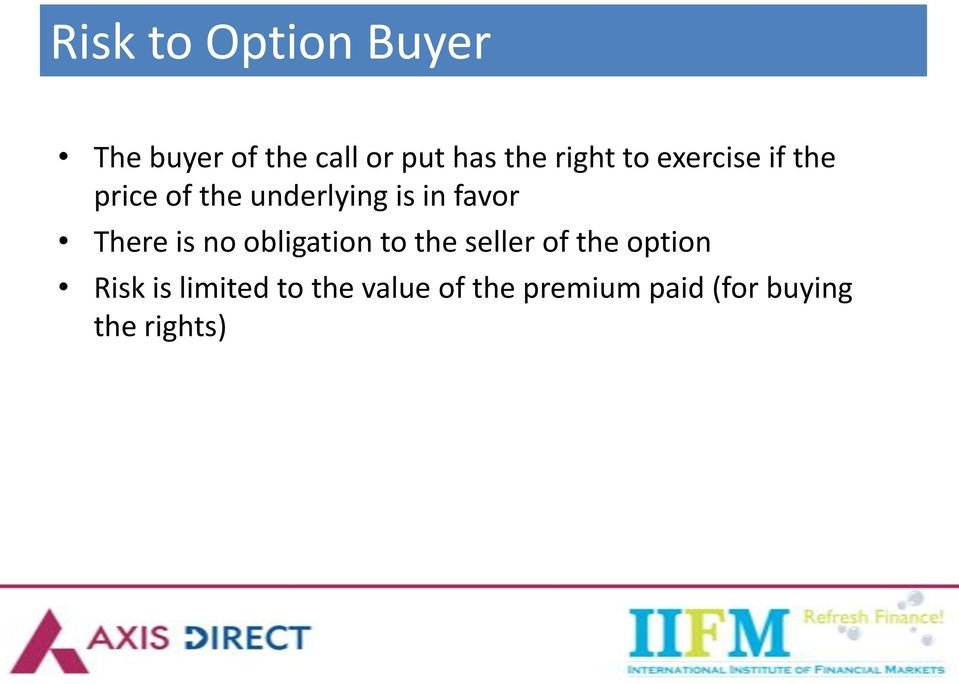 There is no obligation to the seller of the option Risk is