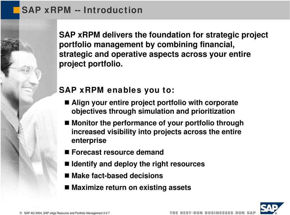 SAP xrpm enables you to: Align your entire project portfolio with corporate objectives through simulation and prioritization Monitor the performance of