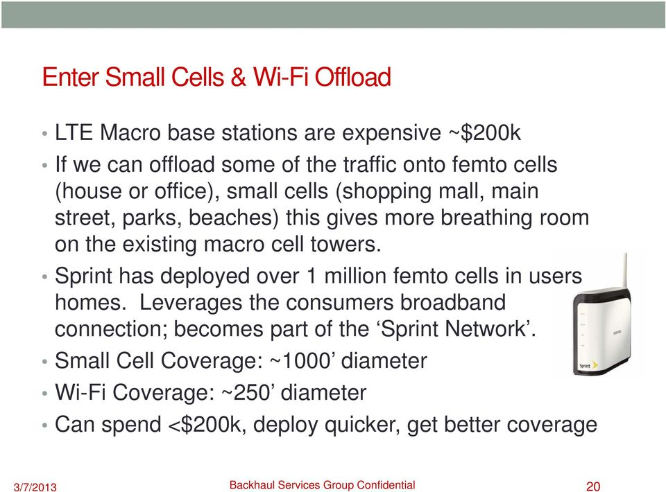 Sprint has deployed over 1 million femto cells in users homes. Leverages the consumers broadband connection; becomes part of the Sprint Network.
