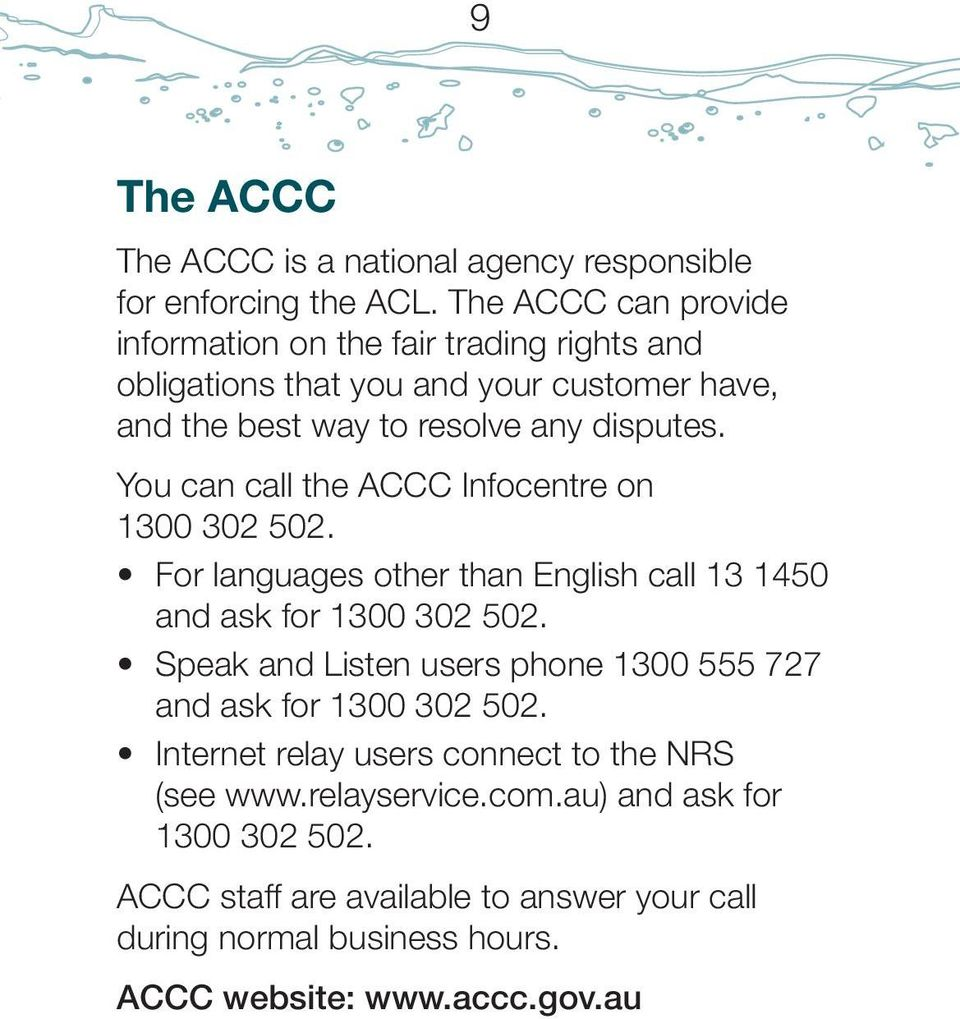 You can call the ACCC Infocentre on 1300 302 502. For languages other than English call 13 1450 and ask for 1300 302 502.