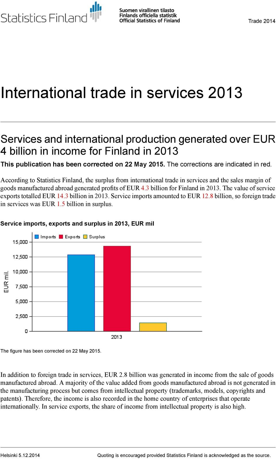 3 billion for Finland in. The value of service exports totalled EUR 14.3 billion in. Service imports amounted to EUR 12.8 billion, so foreign trade in services was EUR 1.5 billion in surplus.