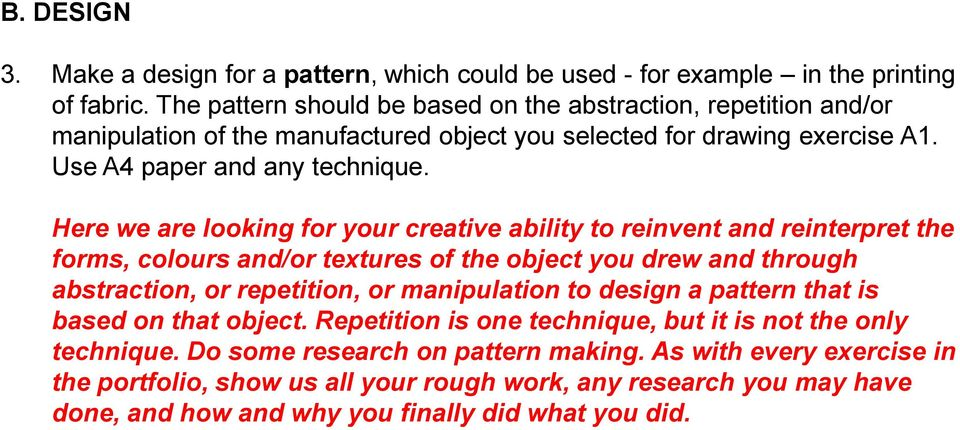 Here we are looking for your creative ability to reinvent and reinterpret the forms, colours and/or textures of the object you drew and through abstraction, or repetition, or manipulation to