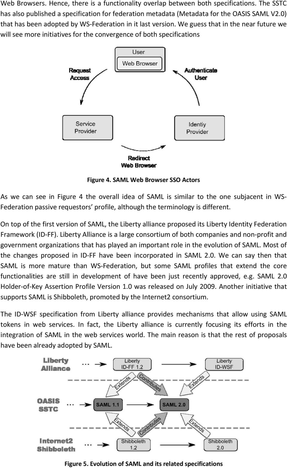 SAML Web Browser SSO Actors As we can see in Figure 4 the overall idea of SAML is similar to the one subjacent in WS Federation passive requestors profile, although the terminology is different.