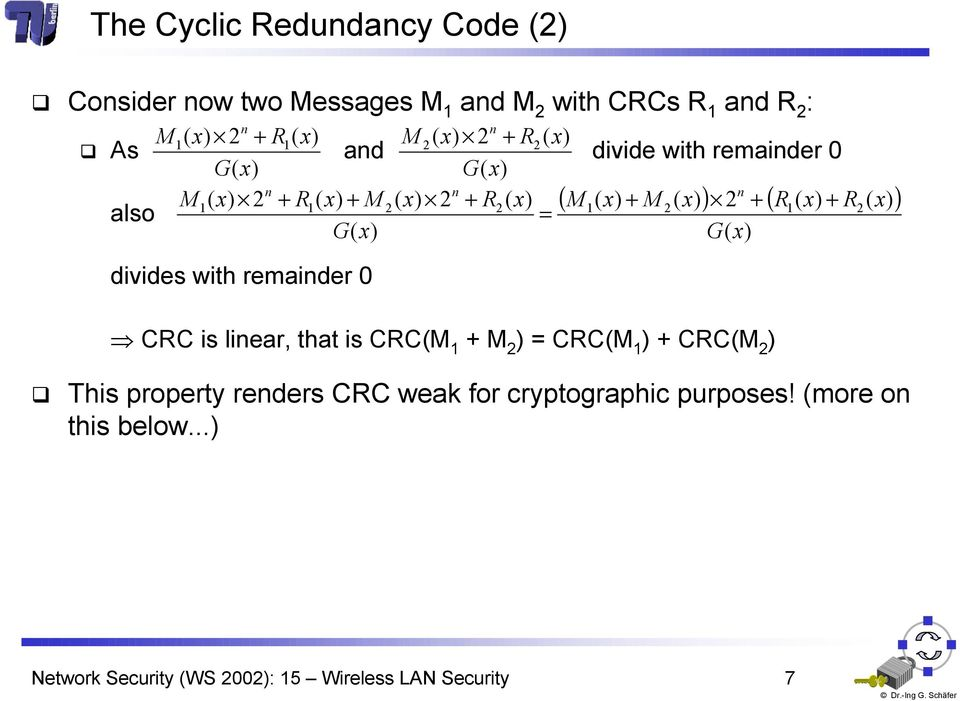 linear, that is CRCM 1 + M 2 = CRCM 1 + CRCM 2 This property renders CRC weak for cryptographic purposes!