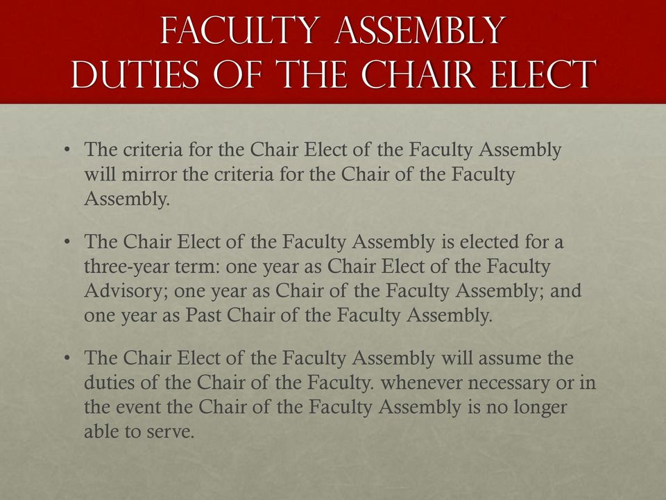 The Chair Elect of the Faculty Assembly is elected for a three-year term: one year as Chair Elect of the Faculty Advisory; one year as Chair