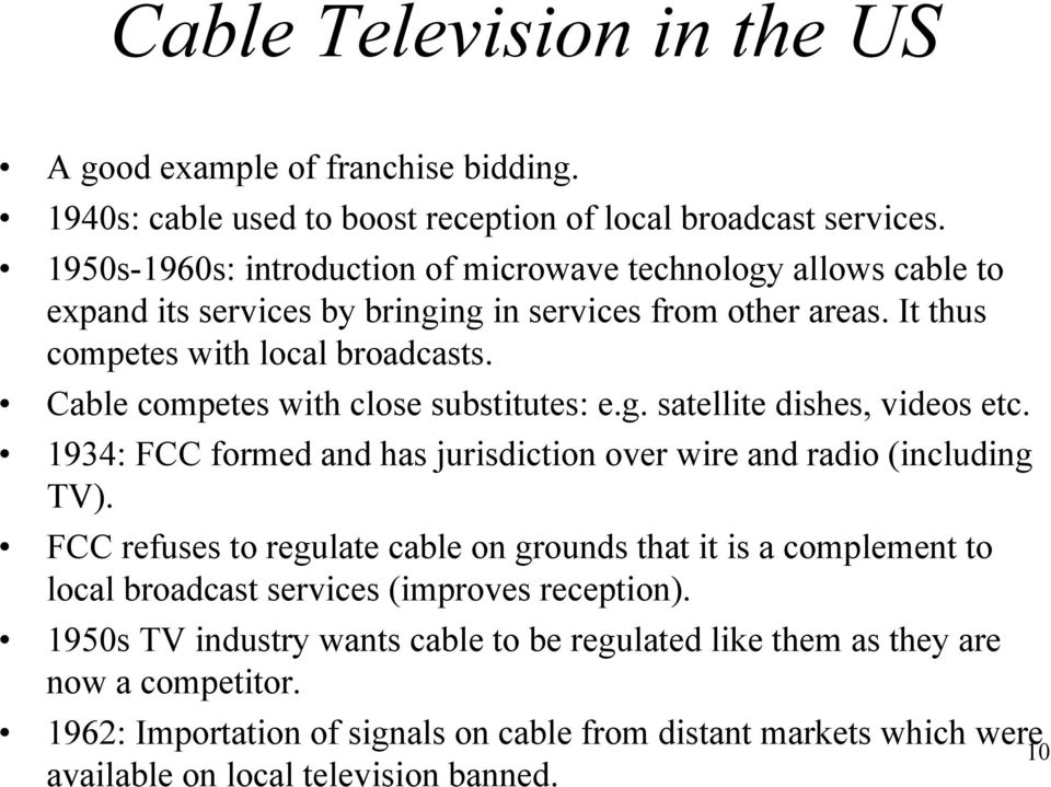 Cable competes with close substitutes: e.g. satellite dishes, videos etc. 1934: FCC formed and has jurisdiction over wire and radio (including TV).