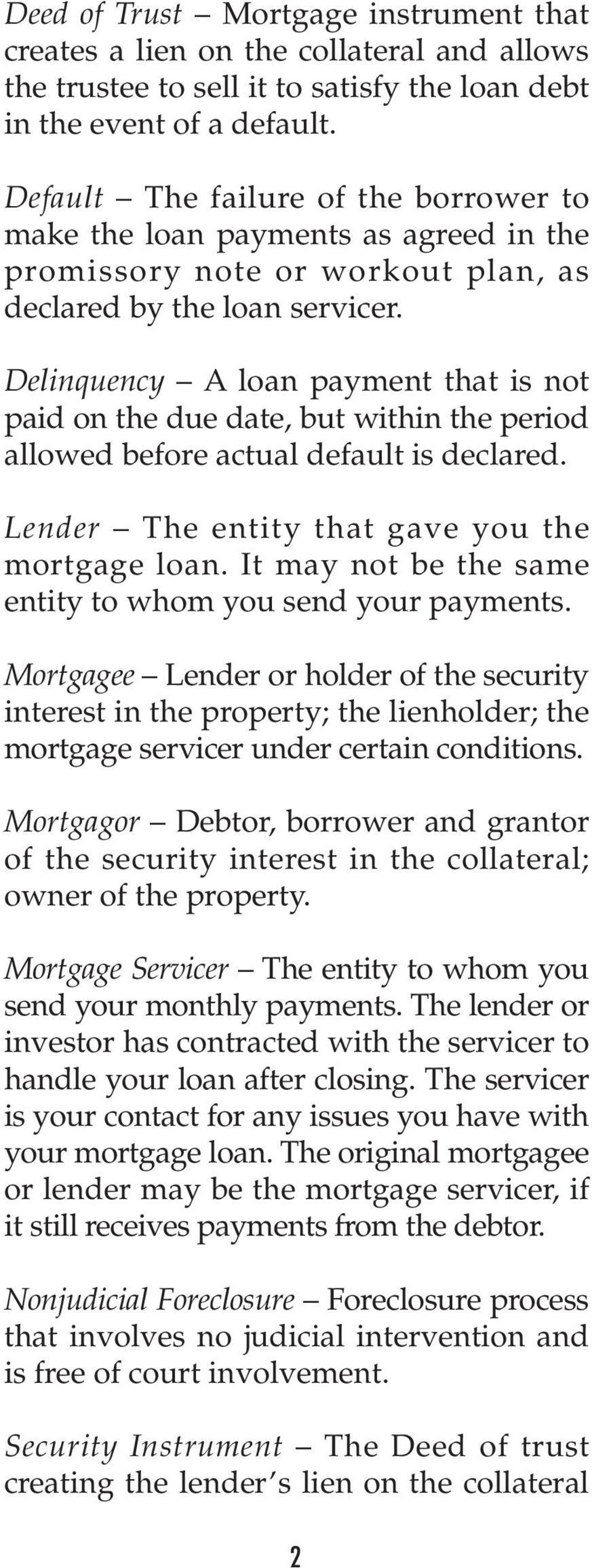 Delinquency A loan payment that is not paid on the due date, but within the period allowed before actual default is declared. Lender The entity that gave you the mortgage loan.